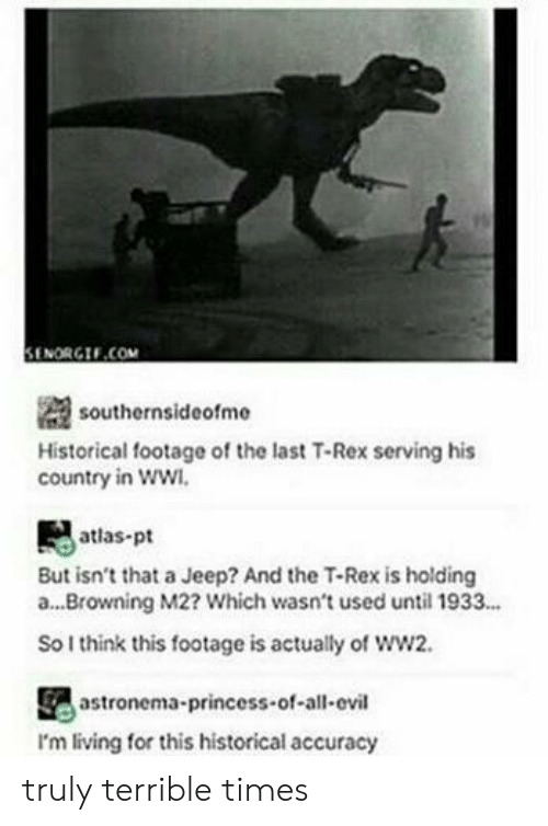 Jeep: il  SENORGIF.COM  southernsideofme  Historical footage of the last T-Rex serving his  country in ww  atlas-pt  But isn't that a Jeep? And the T-Rex is holding  a...Browning M2? Which wasn't used until 1933...  So I think this footage is actually of ww2.  astronema-princess-of-all-ovil  I'm living for this historical accuracy truly terrible times