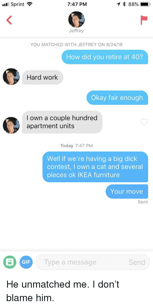 "Your Move: ""Il Sprint  7:47 PM  Jeffrey  YOU MATCHED WITH JEFFREY ON 8/24/18  How did you retire at 40?  Hard work  Okay fair enough  I own a couple hundred  apartment units  Today 7:47 PM  Well if we're having a big dick  contest, I own a cat and several  pieces ok IKEA furniture  Your move  Sent  GIF  Type a message  Send He unmatched me. I don't blame him."