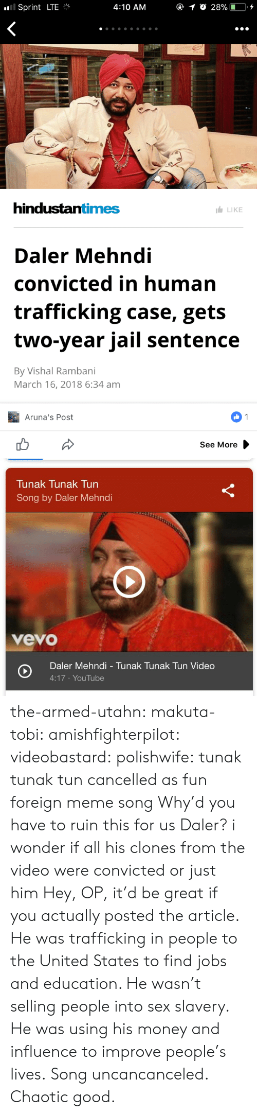 tobi: .'Il Sprint LTE  4:10 ANM  hindustantimes  LIKE  Daler Mehndi  convicted in human  trafficking case, gets  two-year jail sentence  By Vishal Rambani  March 16, 2018 6:34 am  Aruna's Post  See More   Tunak Tunak Tun  Song by Daler Mehndi  vevo  Daler Mehndi - Tunak Tunak Tun Video  4:17 YouTube the-armed-utahn: makuta-tobi:  amishfighterpilot:  videobastard:  polishwife: tunak tunak tun cancelled as fun foreign meme song Why'd you have to ruin this for us Daler?  i wonder if all his clones from the video were convicted or just him   Hey, OP, it'd be great if you actually posted the article. He was trafficking in people to the United States to find jobs and education. He wasn't selling people into sex slavery. He was using his money and influence to improve people's lives. Song uncancanceled.   Chaotic good.