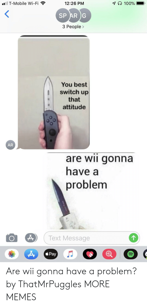 3 People: il T-Mobile Wi-Fi  100%  12:26 PM  SP AR G  3 People>  You best  switch up  that  attitude  AR  are wii gonna  have a  problem  Text Message  Pay Are wii gonna have a problem? by ThatMrPuggles MORE MEMES