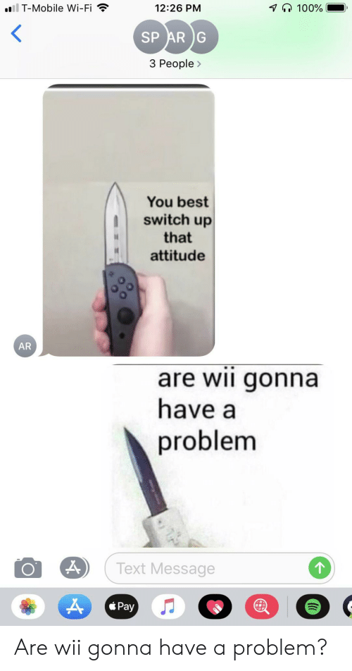 3 People: il T-Mobile Wi-Fi  100%  12:26 PM  SP AR G  3 People>  You best  switch up  that  attitude  AR  are wii gonna  have a  problem  Text Message  Pay Are wii gonna have a problem?