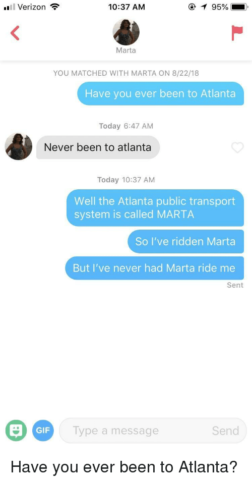 ridden: 'Il Verizon  10:37 AM  Marta  YOU MATCHED WITH MARTA ON 8/22/18  Have you ever been to Atlanta  Today 6:47 AM  Never been to atlanta  Today 10:37 AM  Well the Atlanta public transport  system is called MARTA  So I've ridden Marta  But I've never had Marta ride me  Sent  GIF  ype a message  Send Have you ever been to Atlanta?