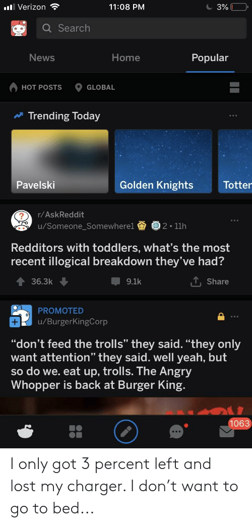"dont feed the trolls: .il Verizon  11:08 PM  Search  News  Home  Popular  HOT POSTS GLOBAL  Trending Today  Totter  Golden Knights  Pavelski  r/AskReddit  u/Someone_Somewherel2 11h  Redditors with toddlers, what's the most  recent illogical breakdown they've had?  ー9.1k  Share  36.3k  PROMOTED  u/BurgerKingCorp  ""don't feed the trolls"" they said. ""they only  want attention"" they said. well yeah, but  so do we. eat up, trolls. The Angry  Whopper is back at Burger King  1063 I only got 3 percent left and lost my charger. I don't want to go to bed..."