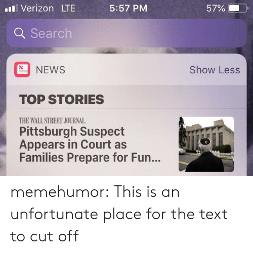 wall street: il Verizon LT  5:57 PM  57% (-  ).  Q Search  NEWS  Show Less  TOP STORIES  THE WALL STREET JOURNAL  Pittsburgh Suspect  Appears in Court as  Families Prepare for Fun... memehumor:  This is an unfortunate place for the text to cut off