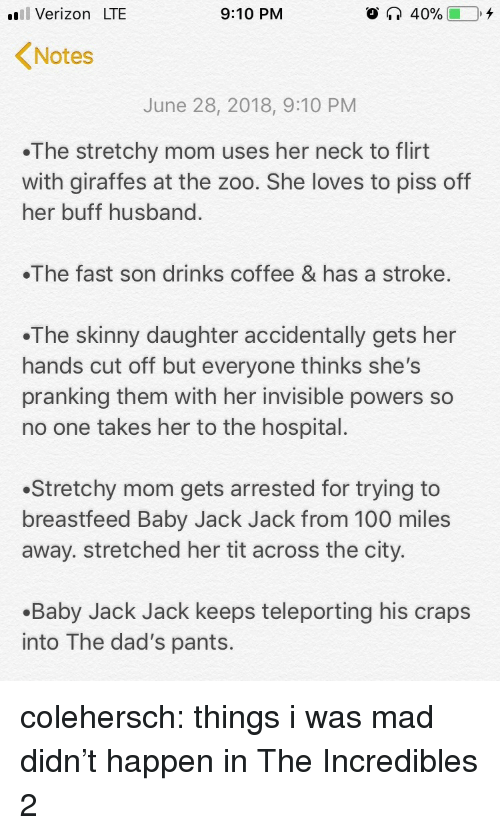 incredibles: il Verizon LTE  9:10 PM  Notes  June 28, 2018, 9:10 PM  The stretchy mom uses her neck to flirt  with giraffes at the zoo. She loves to piss off  her buff husband  The fast son drinks coffee & has a stroke.  .The skinny daughter accidentally gets her  hands cut off but everyone thinks she's  pranking them with her invisible powers so  no one takes her to the hospital.  Stretchy mom gets arrested for trying to  breastfeed Baby Jack Jack from 100 miles  away. stretched her tit across the city.  .Baby Jack Jack keeps teleporting his craps  into The dad's pants. colehersch:  things i was mad didn't happen in The Incredibles 2
