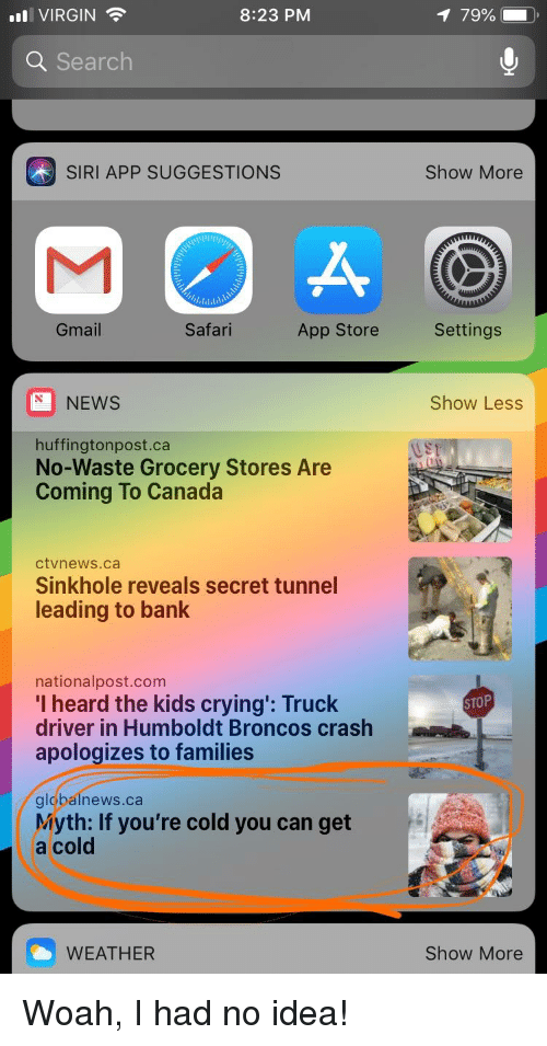 secret tunnel: Il VIRGIN  8:23 PM  79%  Q Search  SIRI APP SUGGESTIONS  Show More  7,1,1小\  Gmail  Safari  App Store  Settings  NEWS  Show Less  huffingtonpost.ca  No-Waste Grocery Stores Are  Coming To Canada  ctvnews.ca  Sinkhole reveals secret tunnel  leading to bank  nationalpost.com  I heard the kids crying': Truck  driver in Humboldt Broncos crash  apologizes to families  STOP  glcpainews.ca  Myth: If you're cold you can get  a cold  WEATHER  Show More