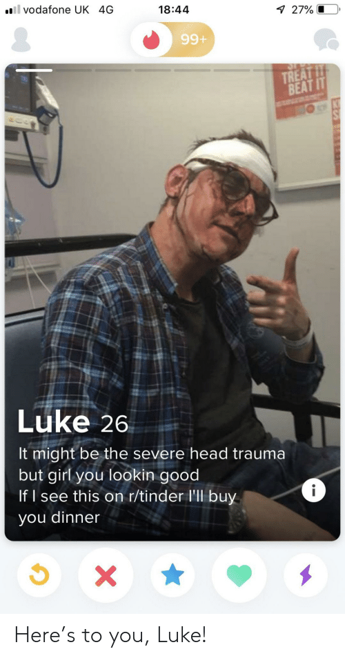 vodafone: il vodafone UK 4G  18:44  7 27% O  99+  TREAT IT  BEAT IT  Luke 26  It might be the severe head trauma  but girl you lookin good  If I see this on r/tinder l'll buy  i  you dinner  X Here's to you, Luke!