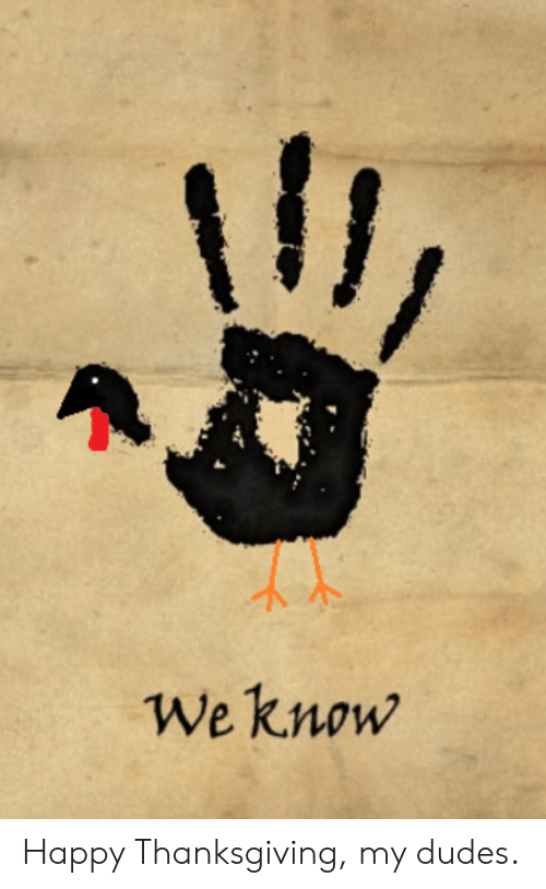 happy thanksgiving: Il  We know Happy Thanksgiving, my dudes.