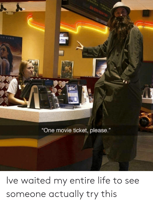 """kunis: ILA KUNIS  CRTIC  """"One movie ticket, please.""""  I Ive waited my entire life to see someone actually try this"""