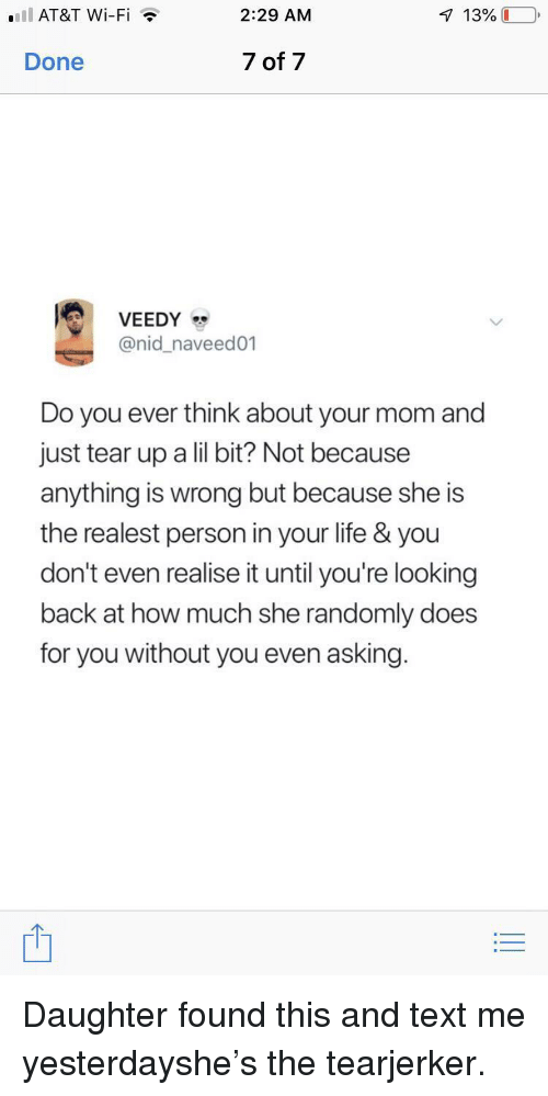 lil bit: .IlAT&T Wi-Fi  2:29 AM  Done  7 of 7  @nid_naveed01  Do you ever think about your mom and  just tear up a lil bit? Not because  anything is wrong but because she is  the realest person in your life & you  don't even realise it until you're looking  back at how much she randomly does  for you without you even asking. Daughter found this and text me yesterdayshe's the tearjerker.