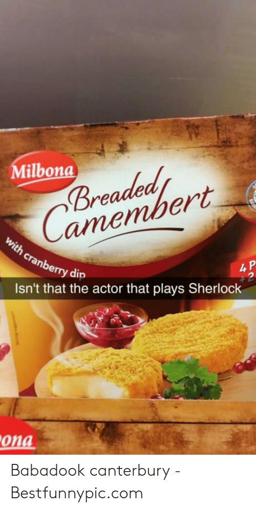 Bestfunnypic: ilbona  Breaded  Camembert  th  4 P  ry dip  Isn't that the actor that plays Sherlock  01  ona Babadook canterbury - Bestfunnypic.com