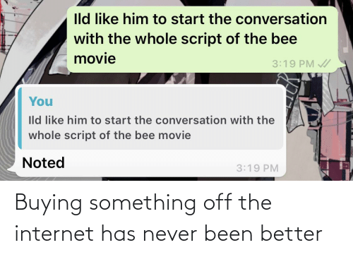 the bee movie: Ild like him to start the conversation  with the whole script of the bee  movie  3:19 PM /  You  Ild like him to start the conversation with the  whole script of the bee movie  Noted  3:19 PM Buying something off the internet has never been better