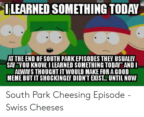 """South Park Cheesing: ILEARNED SOMETHING TODAY  AT THE END OF SOUTH PARK EPISODES THEY USUALLY  SAY """"YOU KNOW I LEARNED SOMETHING TODAY"""" ANDI  ALWAYS THOUGHT IT WOULD MAKE FORA GOOD  MEME BUT IT SHOCKINGLY DIDN'T EXIST.. UNTIL NOW"""