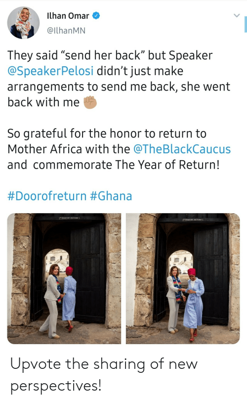 """speaker: ilhan Omar  @IlhanMN  They said """"send her back"""" but Speaker  @SpeakerPelosi didn't just make  arrangements to send me back, she went  back with me  So grateful for the honor to return to  Mother Africa with the @TheBlackCaucus  and commemorate The Year of Return!  #Doorofreturn #Ghana  DOOR oF RETVRN  Doon oP RETURN Upvote the sharing of new perspectives!"""