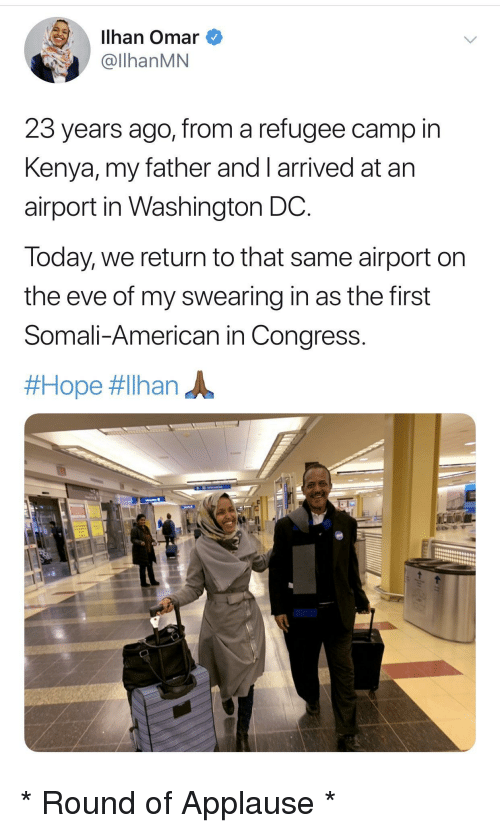 Washington Dc: Ilhan Omar  @llhanMN  23 years ago, from a refugee camp in  Kenya, my father and I arrived at arn  airport in Washington DC  Today, we return to that same airport on  the eve of my swearing in as the first  Somali-American in Congress.  * Round of Applause *