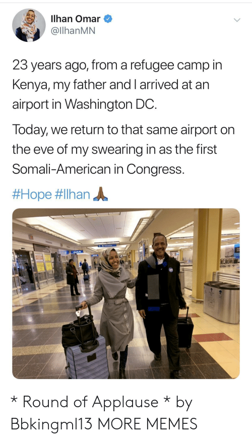 Washington Dc: Ilhan Omar  @llhanMN  23 years ago, from a refugee camp in  Kenya, my father and I arrived at arn  airport in Washington DC  Today, we return to that same airport on  the eve of my swearing in as the first  Somali-American in Congress.  * Round of Applause * by Bbkingml13 MORE MEMES