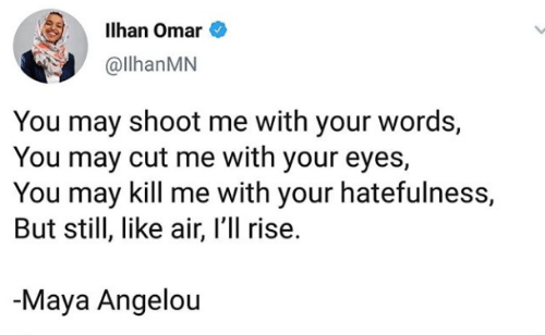 maya: Ilhan Omar  @llhanMN  You may shoot me with your words,  You may cut me with your eyes,  You may kill me with your hatefulness,  But still, like air, I'll rise.  Maya Angelou