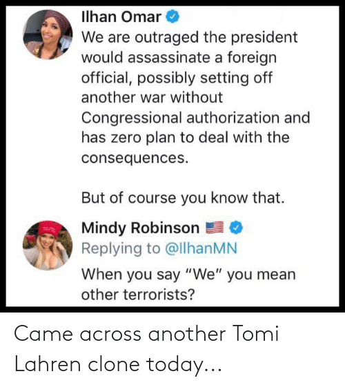 """Outraged: Ilhan Omar  We are outraged the president  would assassinate a foreign  official, possibly setting off  another war without  Congressional authorization and  has zero plan to deal with the  consequences.  But of course you know that.  Mindy Robinson  Replying to @llhanMN  When you say """"We"""" you mean  other terrorists? Came across another Tomi Lahren clone today..."""