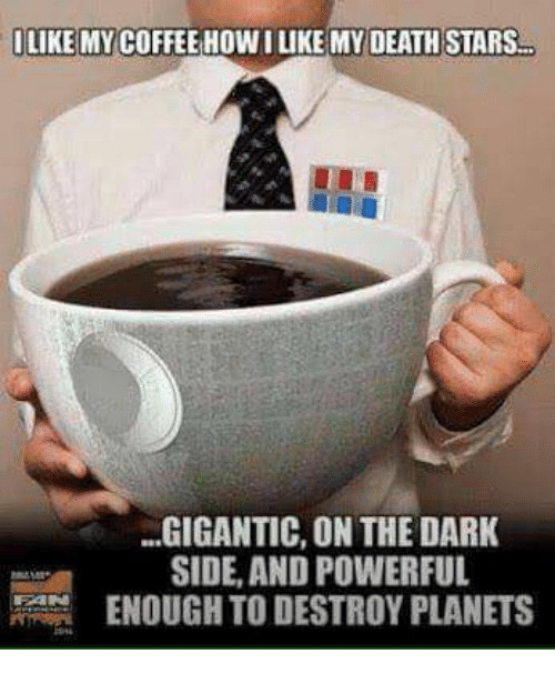 Dark Sided: ILIKE MY COFFEE HOW I LIKE MY DEATH STARS  GIGANTIC, ON THE DARK  SIDE, AND POWERFUL  ENOUGH TO DESTROY PLANETS