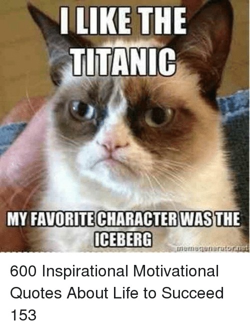 Quotes About: ILIKE THE  TITANIC  MY FAVORITE CHARACTERWASTHE  ICEBERG 600 Inspirational Motivational Quotes About Life to Succeed 153