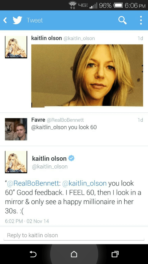 "favre: .ill 96%  6:06 PM  T weet  kaitlin olson @kaitlin_olson  1d  Favre  @kaitlin_olson you look 60  @RealBoBennett  1d  kaitlin olson  @kaitlin_olson  ""@RealBoBennett: @kaitlin_olson you look  60"" Good feedback. I FEEL 60, then I look in a  mirror & only see a happy millionaire in her  30s  6:02 PM 02 Nov 14  Reply to kaitlin olson"