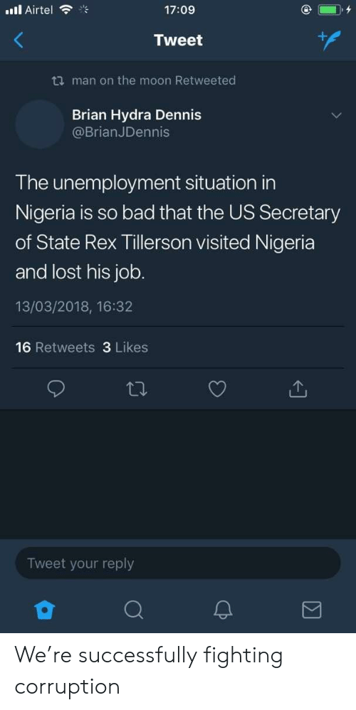 hydra: ill Airtel  17:09  Tweet  ti man on the moon Retweeted  Brian Hydra Dennis  @BrianJDennis  The unemployment situation in  Nigeria is so bad that the US Secretary  of State Rex Tillerson visited Nigeria  and lost his job.  13/03/2018, 16:32  16 Retweets 3 Likes  Tweet your reply  2 We're successfully fighting corruption