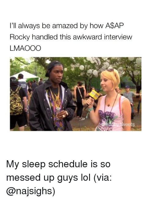 A$AP Rocky, Lol, and Rocky: I'll always be amazed by how A$AP  Rocky handled this awkward interview  LMAOOO  ts My sleep schedule is so messed up guys lol (via: @najsighs)