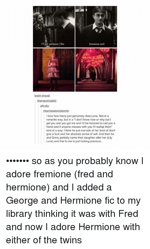 """Fucking, Hermione, and Love: I'll ask someone I like.  Someone cool.  lostin-erised  altrutix  I love how Harry just genuinely likes Luna. Not in a  romantic way, but in a """"l don't know how or why but I  get you and you get me and I'd be honored to call you a  friend and if anyone messes with you I'll wallop them""""  kind of a way. I think he just marvels at her level of dont  give a fuck and her absolute sense of self. And then he  and Ginny partially name their daughter after her (Lily  Luna) and that to me is just fucking precious ••••••• so as you probably know I adore fremione (fred and hermione) and I added a George and Hermione fic to my library thinking it was with Fred and now I adore Hermione with either of the twins"""