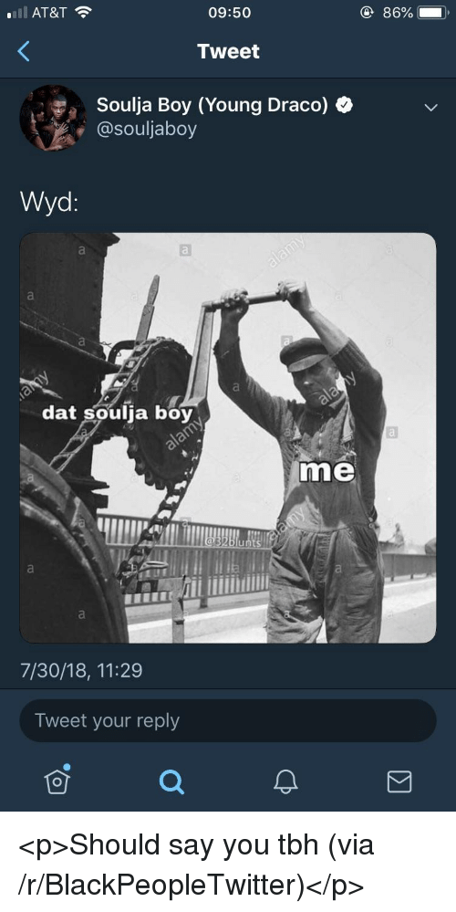 Blackpeopletwitter, Soulja Boy, and Tbh: ill AT&T  09:50  86%  Tweet  Soulja Boy (Young Draco)  @souljaboy  Wyd:  dat soulja boy  me  uI  7/30/18, 11:29  Tweet your reply <p>Should say you tbh (via /r/BlackPeopleTwitter)</p>