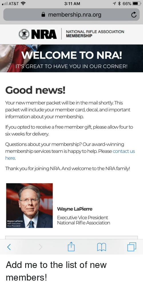 Family, News, and Thank You: 'Ill AT&T  3:11 AM  66%  a membership.nra.org  NRA MEMBERSHIPLE ASSOCIATION  NATIONAL RIFLE  WELCOME TO NRA  T'S GREAT TO HAVE YOU IN OUR CORNER!  Good news!  Your new member packetwill be in the mail shortly. This  packet will include your member card, decal, and important  information about your membership  If you opted to receive a freemember gift, please allow four to  six weeks for delivery  Questions about your membership? Our award-winning  membership services team is happy to help. Please contact us  here.  Thank you for joining NRA. And welcome to the NRA family  Wavne LaPierre  Executive Vice President  National Rifle Association  Wayne LaPierre  NRA Executive  Vice President