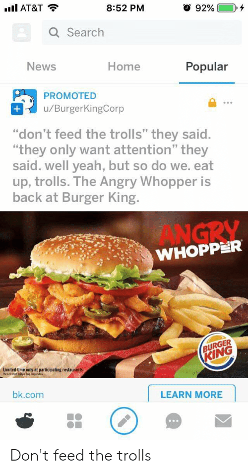 "dont feed the trolls: Ill AT&T  8:52 PM  Q Search  News  Home  Popular  PROMOTED  u/BurgerKingCorp  ""don't feed the trolls"" they said.  ""they only want attention"" they  said. well yeah, but so do we. eat  up, trolls. The Angry Whopper is  back at Burger King.  ANGRY  WHOPPER  BURGER  KING  Limited time only at participating restaurants  bk.com  LEARN MORE Don't feed the trolls"
