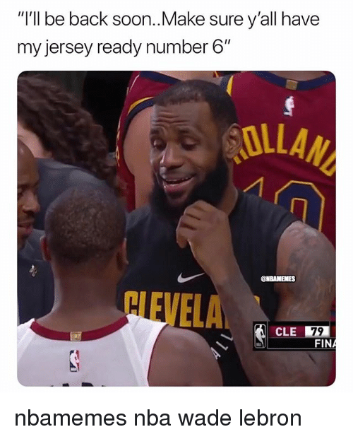 "Basketball, Nba, and Soon...: ""I'll be back soon..Make sure y'all have  my jersey ready number 6""  OLLA  NEVELA. 四  CLE 79 nbamemes nba wade lebron"