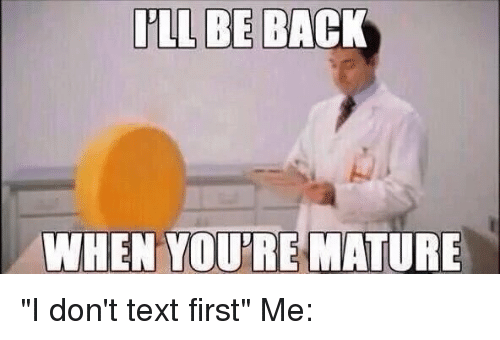 """Text First: ILL BE BACK  WHEN YOURE MATURE """"I don't text first"""" Me:"""
