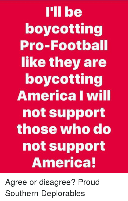 Deplorables: I'll be  boycotting  Pro-Football  like they are  boycotting  America l will  not support  those who do  not support  America! Agree or disagree? Proud Southern Deplorables