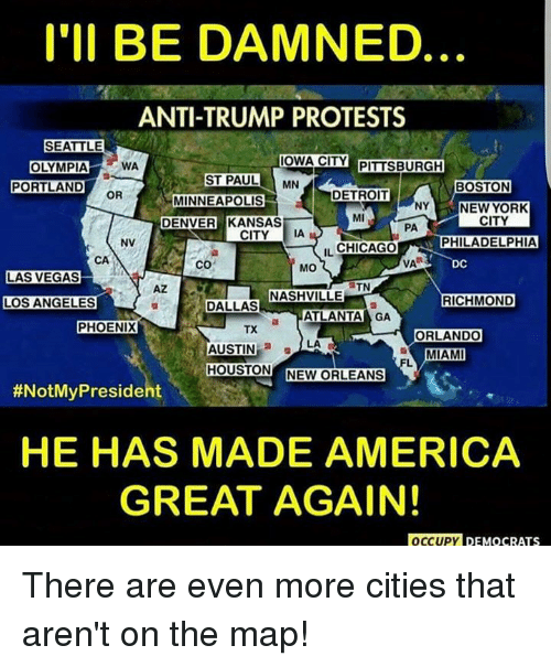 Chicago, Detroit, and Memes: I'll BE DAMNED  ANTI-TRUMP PROTESTS  SEATTLE  IOWA CITY  PITTSBURGH  WA  OLYMPIA  ST PAUL MN  PORTLAND  BOSTON  DETROIT  OR  MINNEAPOLIS  NY  NEW YORK  CITY  DENVER KANSAS  PA  CITY IA  NV  PHILADELPHIA  CHICAGO  IL  CA  VA  DC  CO  MO  LAS VEGAS  TN  NASHVILLE  RICHMOND  LOS ANGELES  DALLAS  a ATLANTA GA  PHOENIX  TX  ORLANDO  LA  AUSTIN  a  MIAM  HOUSTON  NEW ORLEANS  #NotMy President  HE HAS MADE AMERICA  GREAT AGAIN!  OCCUPY DEMOCRATS There are even more cities that aren't on the map!