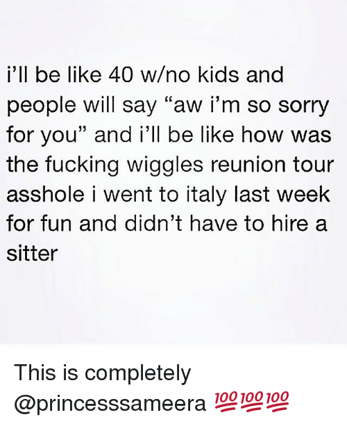 "Be Like, Fucking, and Sorry: i'll be like 40 w/no kids and  people will say ""aw i'm so sorry  for you"" and i'll be like how was  the fucking wiggles reunion tour  asshole i went to italy last week  for fun and didn't have to hire a  sitter This is completely @princesssameera 💯💯💯"