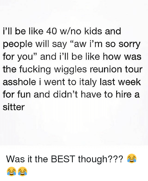 "Be Like, Fucking, and Memes: i'll be like 40 w/no kids and  people will say ""aw i'm so sorry  for you"" and i'll be like how was  the fucking wiggles reunion tour  asshole i went to italy last week  for fun and didn't have to hire a  sitter Was it the BEST though??? 😂😂😂"