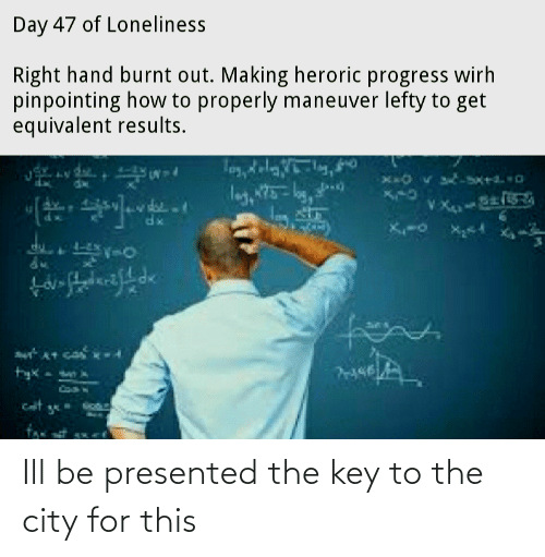 the key: Ill be presented the key to the city for this