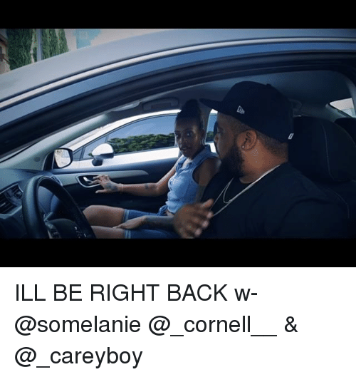 Memes, Back, and 🤖: ILL BE RIGHT BACK w- @somelanie @_cornell__ & @_careyboy
