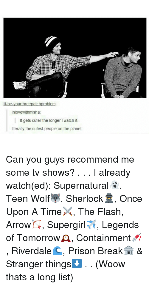 Sherlocking: ill-be-yourthreepatchproblem:  inlovewithmisha:  It gets cuter the longer l watch it.  literally the cutest people on the planet Can you guys recommend me some tv shows? . . . I already watch(ed): Supernatural👻, Teen Wolf🐺, Sherlock🕵, Once Upon A Time⚔, The Flash☇, Arrow🏹, Supergirl✈, Legends of Tomorrow🕰, Containment💉, Riverdale🌊, Prison Break🏦 & Stranger things⬇ . . (Woow thats a long list)