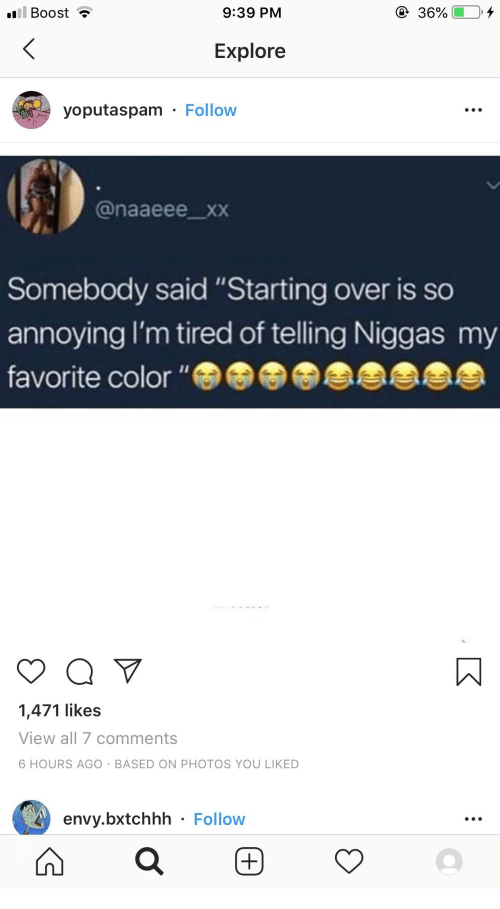 """So Annoying: ill Boost  9:39 PM  36%  Explore  yoputaspam Follow  @naaeee_xxX  Somebody said """"Starting over is so  annoying I'm tired of telling Niggas my  favorite color """"  1,471 likes  View all 7 comments  6 HOURS AGO BASED ON PHOTOS YOU LIKED  envy.bxtchhh Follow"""
