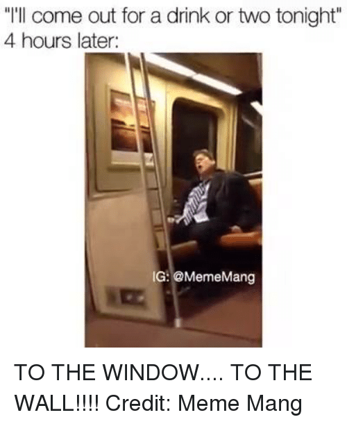 """window to the wall: """"I'll come out for a drink or two tonight  4 hours later:  IG: @MemeMang TO THE WINDOW.... TO THE WALL!!!!  Credit: Meme Mang"""