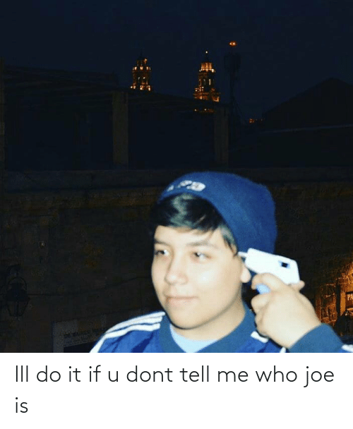 dont tell me: Ill do it if u dont tell me who joe is