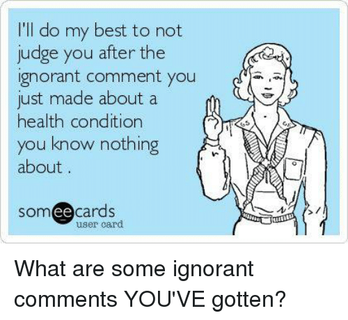 Ee Cards: I'll do my best to not  judge you after the  ignorant comment you  just made about a  health condition  you know nothing  about  SOm  ee  cards  user card What are some ignorant comments YOU'VE gotten?