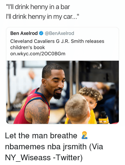 """Basketball, Cleveland Cavaliers, and Nba: """"I'll drink henny i  I'Il drink henny in my car...""""  n a bar  Ben Axelrod ◆ @BenAxelrod  Cleveland Cavaliers G J.R. Smith releases  children's book  on.wkyc.com/20COBGm Let the man breathe 🤦♂️ nbamemes nba jrsmith (Via NY_Wiseass -Twitter)"""