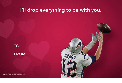 Memes, Nfl, and You: I'll drop everything to be with you.  TO:  FROM:  BRAUY  CREATED BY NFL MEMES