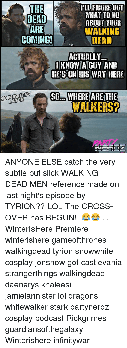 Starked: ILL FIGURE OUT  WHAT TO DO  ABOUT YOUR  WALKING  DEAD  THE  DEAD  ARE  COMING!  ACTUALLY  1KNOW/A[GUY AND  HE'S ON HIS WAY HERE  OMINUTES  LATER  LSSO.WHERE ARE THE  10  WALKERS ANYONE ELSE catch the very subtle but slick WALKING DEAD MEN reference made on last night's episode by TYRION?? LOL The CROSS-OVER has BEGUN!! 😂😂 . . WinterIsHere Premiere winterishere gameofthrones walkingdead tyrion snowwhite cosplay jonsnow got castlevania strangerthings walkingdead daenerys khaleesi jamielannister lol dragons whitewalker stark partynerdz cosplay podcast Rickgrimes guardiansofthegalaxy Winterishere infinitywar