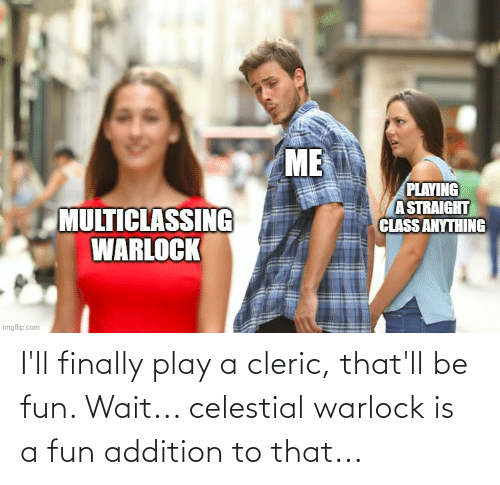 celestial: I'll finally play a cleric, that'll be fun. Wait... celestial warlock is a fun addition to that...
