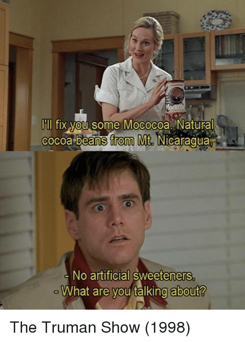 nicaragua: I'll fix you some Mococoa Natural  cocoa beans from Mt.  Nicaragua  No artificial sweeteners  What are you talking about? The Truman Show (1998)