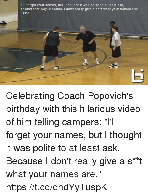 """But I Thought: """"I'll forget your names, but I thought it was polite to at least ask  or start that way. Because I don't really give a s**t what your names are""""  Pop Celebrating Coach Popovich's birthday with this hilarious video of him telling campers: """"I'll forget your names, but I thought it was polite to at least ask. Because I don't really give a s**t what your names are."""" https://t.co/dhdYyTuspK"""